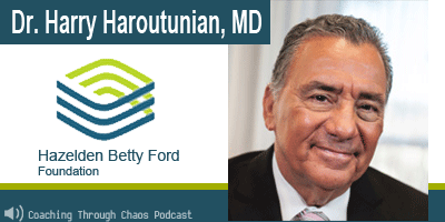 Dr Harry Haroutunian (Hazelden Betty Ford  Center) interviewed on the CoachingThroughChaos podcast